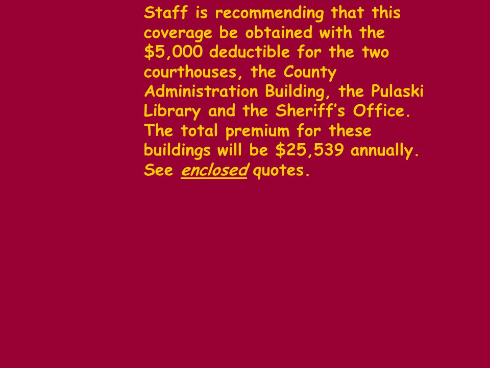 Staff is recommending that this coverage be obtained with the $5,000 deductible for the two courthouses, the County Administration Building, the Pulaski Library and the Sheriffs Office.