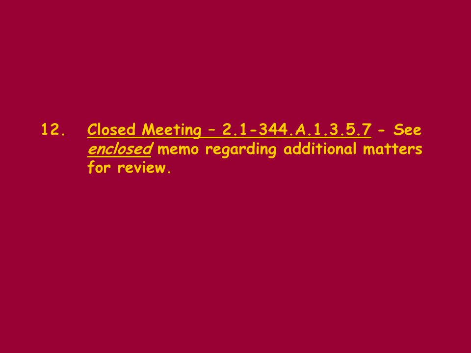 12.Closed Meeting – 2.1-344.A.1.3.5.7 - See enclosed memo regarding additional matters for review.