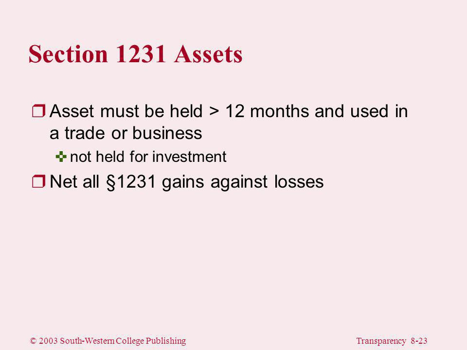© 2003 South-Western College PublishingTransparency 8-23 Section 1231 Assets rAsset must be held > 12 months and used in a trade or business <not held for investment rNet all §1231 gains against losses