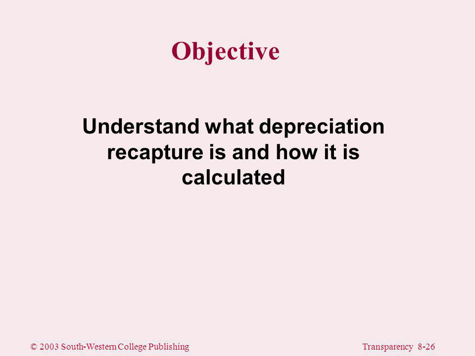 © 2003 South-Western College PublishingTransparency 8-26 Objective Understand what depreciation recapture is and how it is calculated