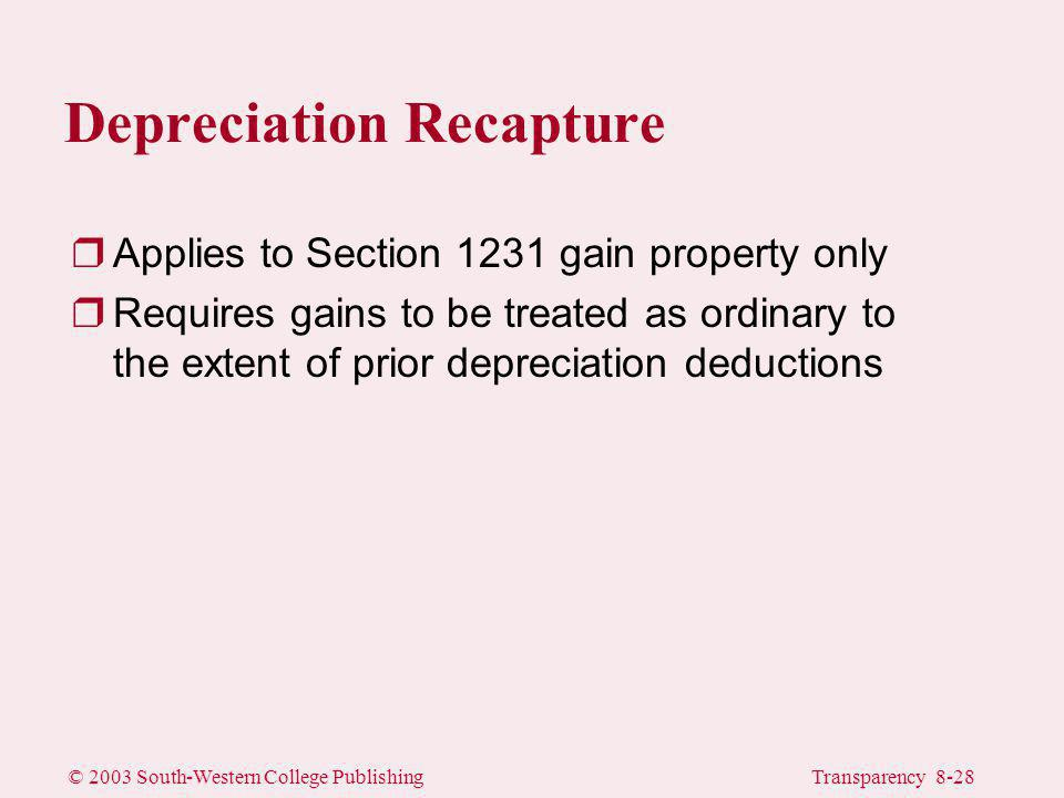 © 2003 South-Western College PublishingTransparency 8-28 Depreciation Recapture rApplies to Section 1231 gain property only rRequires gains to be treated as ordinary to the extent of prior depreciation deductions