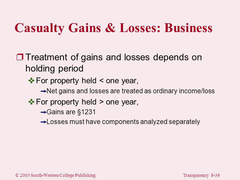 © 2003 South-Western College PublishingTransparency 8-36 rTreatment of gains and losses depends on holding period <For property held < one year, ÙNet gains and losses are treated as ordinary income/loss one year, ÙGains are §1231 ÙLosses must have components analyzed separately Casualty Gains & Losses: Business