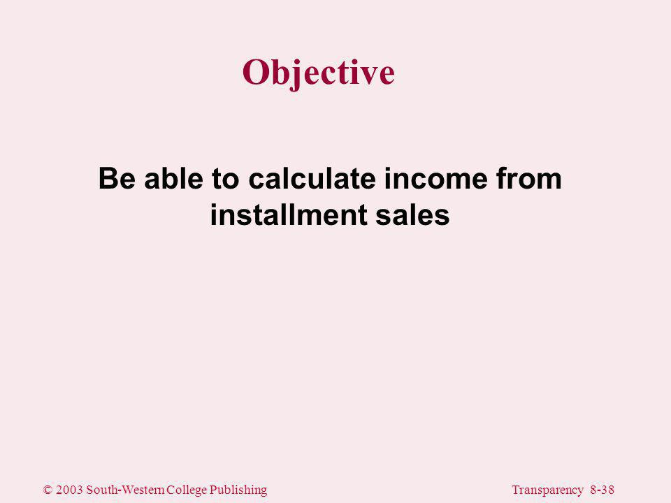 © 2003 South-Western College PublishingTransparency 8-38 Objective Be able to calculate income from installment sales