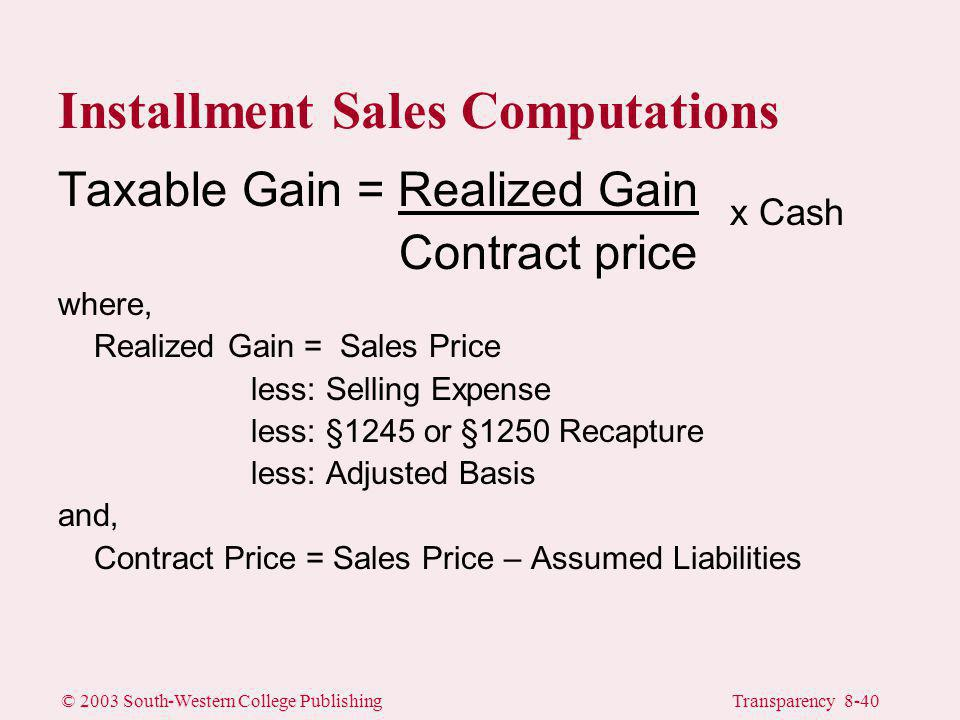 © 2003 South-Western College PublishingTransparency 8-40 Taxable Gain = Realized Gain Contract price where, Realized Gain = Sales Price less: Selling Expense less: §1245 or §1250 Recapture less: Adjusted Basis and, Contract Price = Sales Price – Assumed Liabilities Installment Sales Computations x Cash