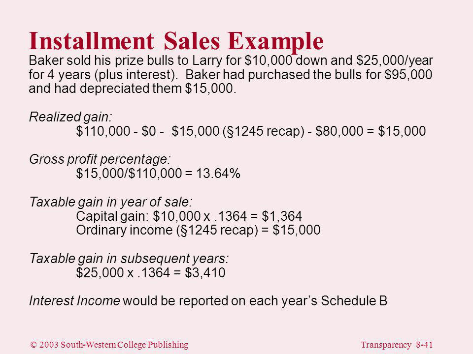 © 2003 South-Western College PublishingTransparency 8-41 Installment Sales Example Baker sold his prize bulls to Larry for $10,000 down and $25,000/year for 4 years (plus interest).