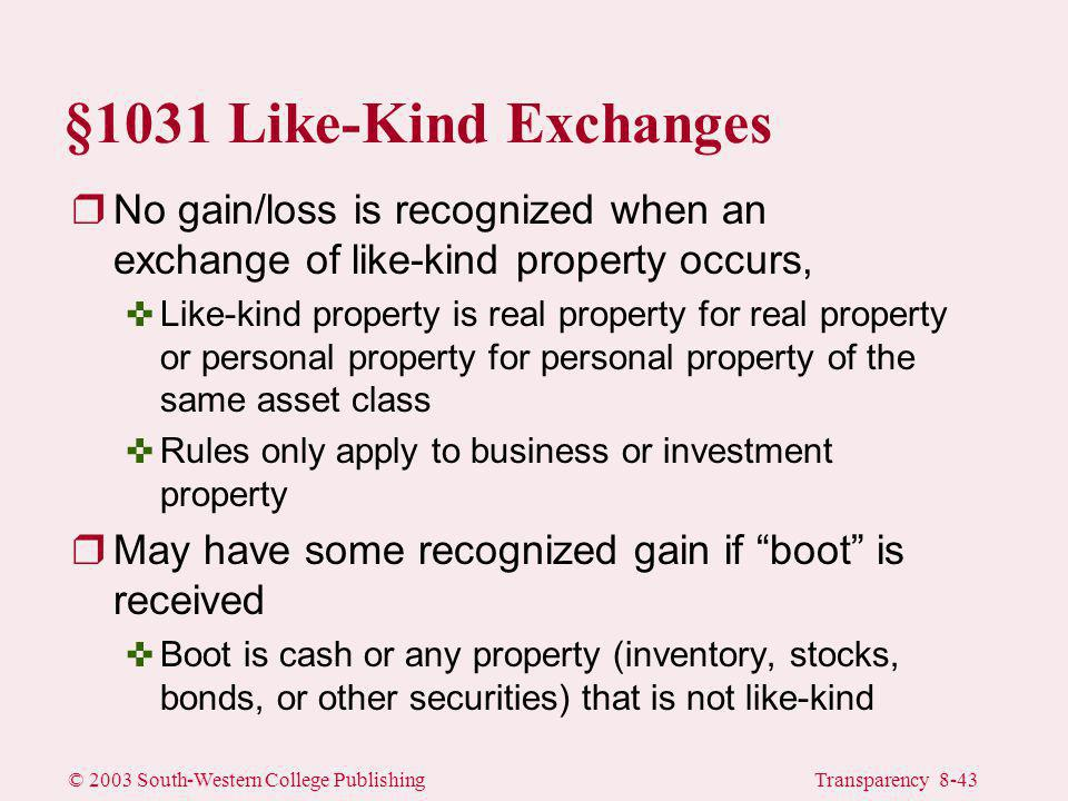 © 2003 South-Western College PublishingTransparency 8-43 §1031 Like-Kind Exchanges rNo gain/loss is recognized when an exchange of like-kind property occurs, <Like-kind property is real property for real property or personal property for personal property of the same asset class <Rules only apply to business or investment property rMay have some recognized gain if boot is received <Boot is cash or any property (inventory, stocks, bonds, or other securities) that is not like-kind