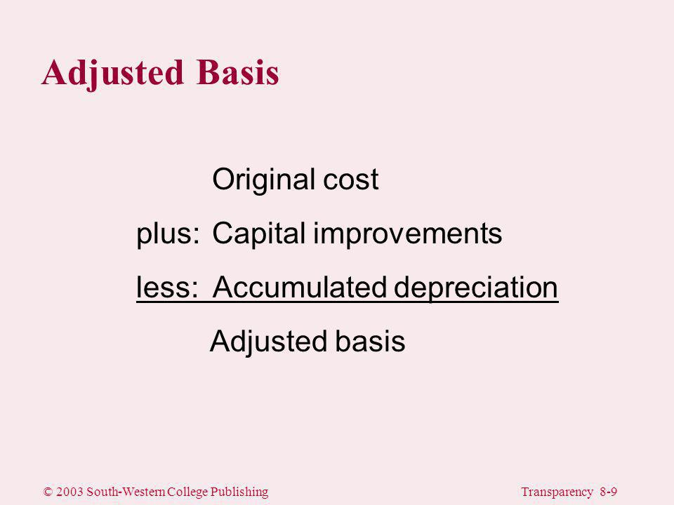 © 2003 South-Western College PublishingTransparency 8-9 Adjusted Basis Original cost plus: Capital improvements less: Accumulated depreciation Adjusted basis