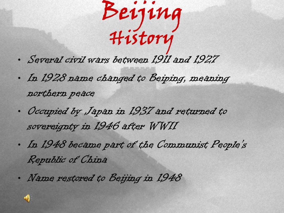 Beijing History Several civil wars between 1911 and 1927 In 1928 name changed to Beiping, meaning northern peace Occupied by Japan in 1937 and returned to sovereignty in 1946 after WWII In 1948 became part of the Communist Peoples Republic of China Name restored to Beijing in 1948