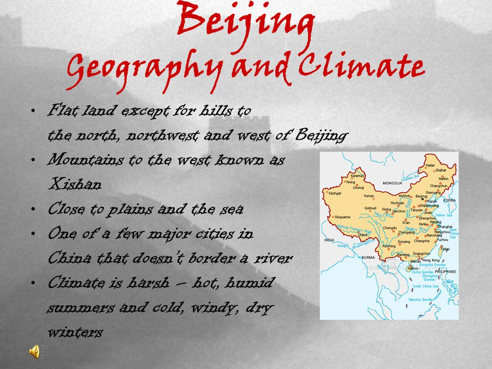 Beijing Geography and Climate Flat land except for hills to the north, northwest and west of Beijing Mountains to the west known as Xishan Close to plains and the sea One of a few major cities in China that doesnt border a river Climate is harsh – hot, humid summers and cold, windy, dry winters