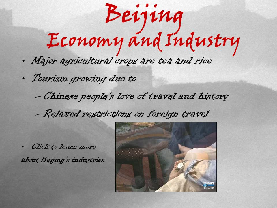Beijing Economy and Industry Major agricultural crops are tea and rice Tourism growing due to –Chinese peoples love of travel and history –Relaxed restrictions on foreign travel Click to learn more about Beijings industries