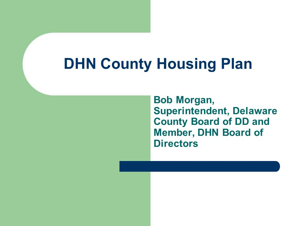 DHN County Housing Plan Bob Morgan, Superintendent, Delaware County Board of DD and Member, DHN Board of Directors