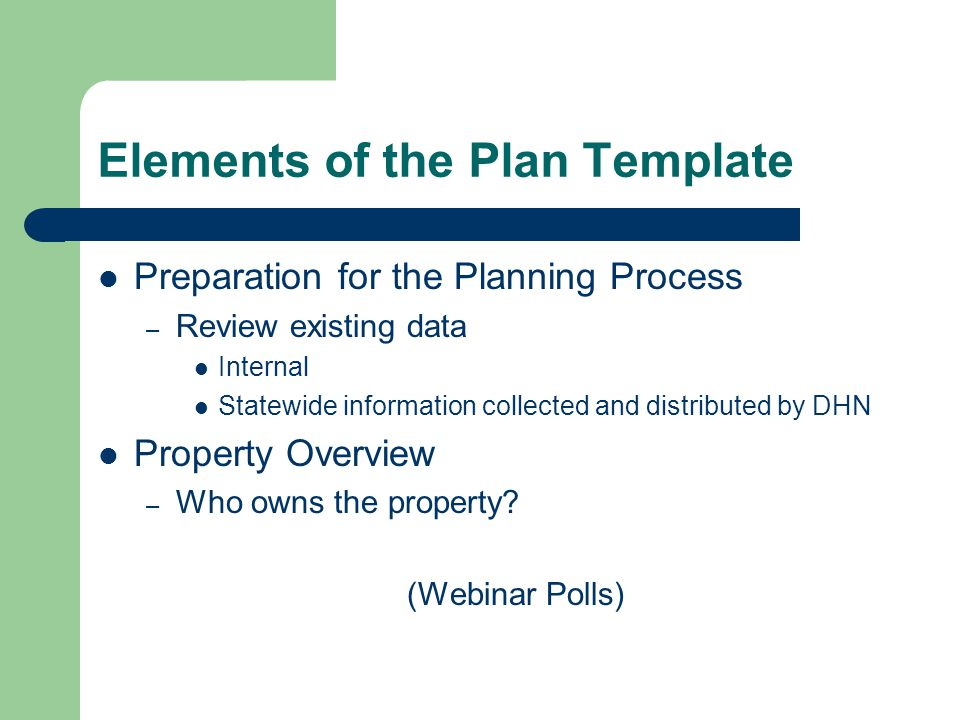 Elements of the Plan Template Preparation for the Planning Process – Review existing data Internal Statewide information collected and distributed by DHN Property Overview – Who owns the property.