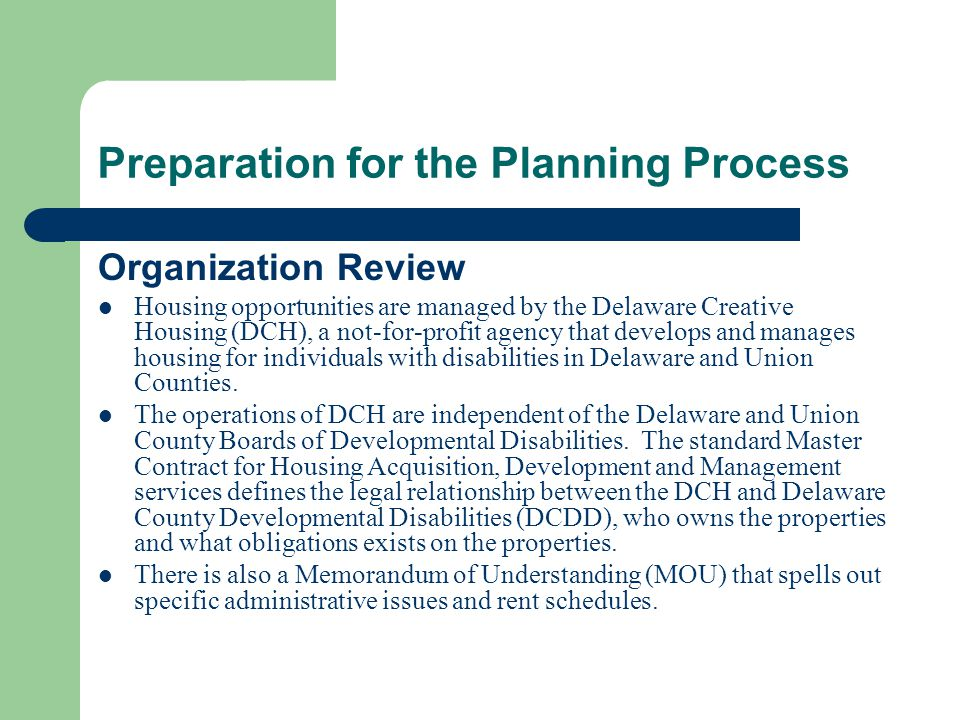 Preparation for the Planning Process Organization Review Housing opportunities are managed by the Delaware Creative Housing (DCH), a not-for-profit agency that develops and manages housing for individuals with disabilities in Delaware and Union Counties.