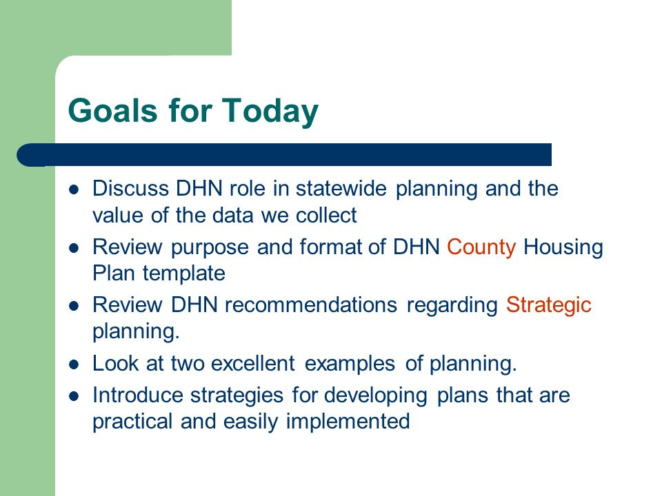 Goals for Today Discuss DHN role in statewide planning and the value of the data we collect Review purpose and format of DHN County Housing Plan template Review DHN recommendations regarding Strategic planning.