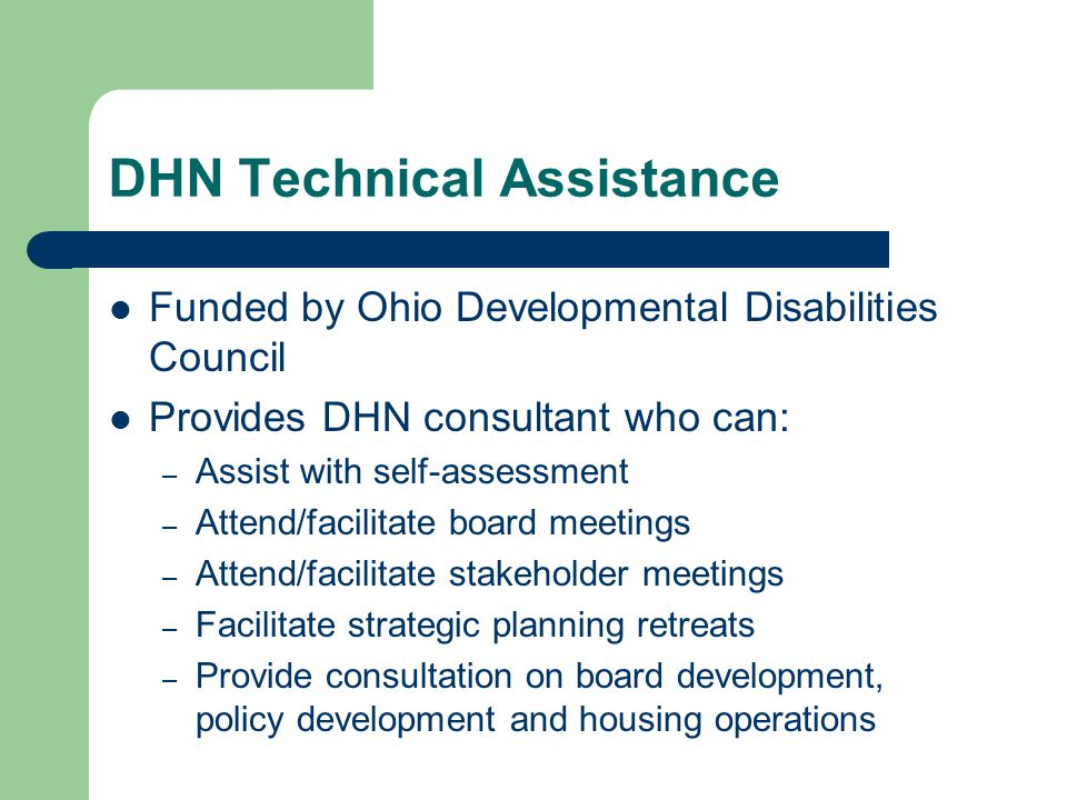 DHN Technical Assistance Funded by Ohio Developmental Disabilities Council Provides DHN consultant who can: – Assist with self-assessment – Attend/facilitate board meetings – Attend/facilitate stakeholder meetings – Facilitate strategic planning retreats – Provide consultation on board development, policy development and housing operations