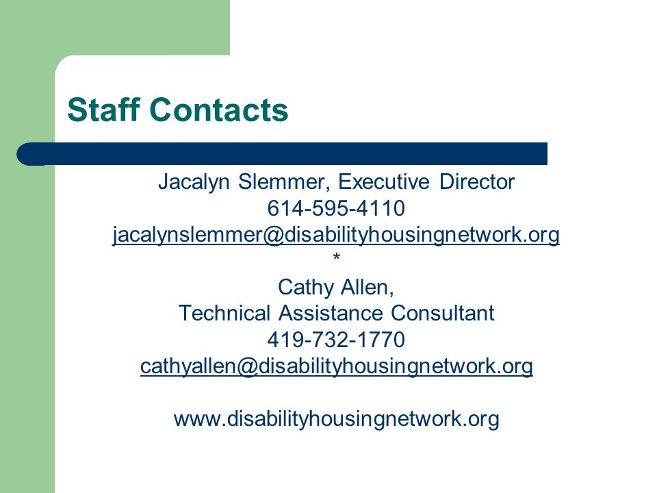 Jacalyn Slemmer, Executive Director 614-595-4110 jacalynslemmer@disabilityhousingnetwork.org * Cathy Allen, Technical Assistance Consultant 419-732-1770 cathyallen@disabilityhousingnetwork.org www.disabilityhousingnetwork.org Staff Contacts