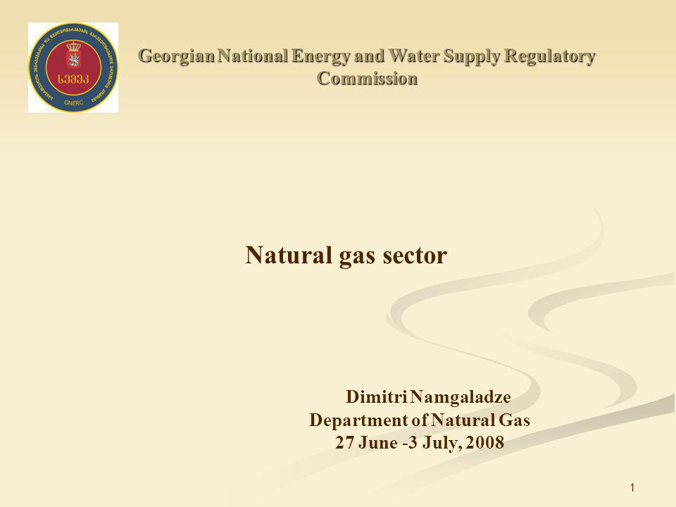 1 Georgian National Energy and Water Supply Regulatory Commission Natural gas sector Dimitri Namgaladze Department of Natural Gas 27 June -3 July, 2008