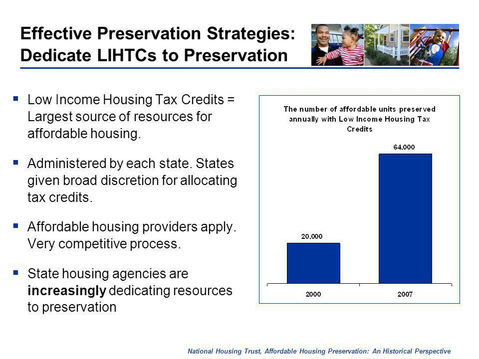National Housing Trust, Affordable Housing Preservation: An Historical Perspective Effective Preservation Strategies: Dedicate LIHTCs to Preservation Low Income Housing Tax Credits = Largest source of resources for affordable housing.