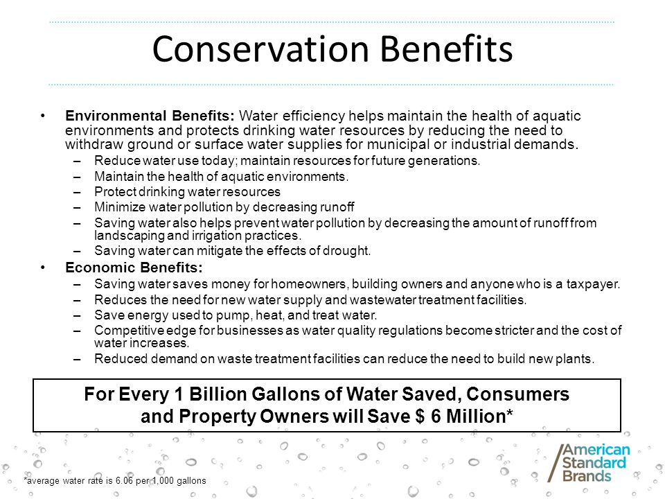 Conservation Benefits Environmental Benefits: Water efficiency helps maintain the health of aquatic environments and protects drinking water resources by reducing the need to withdraw ground or surface water supplies for municipal or industrial demands.