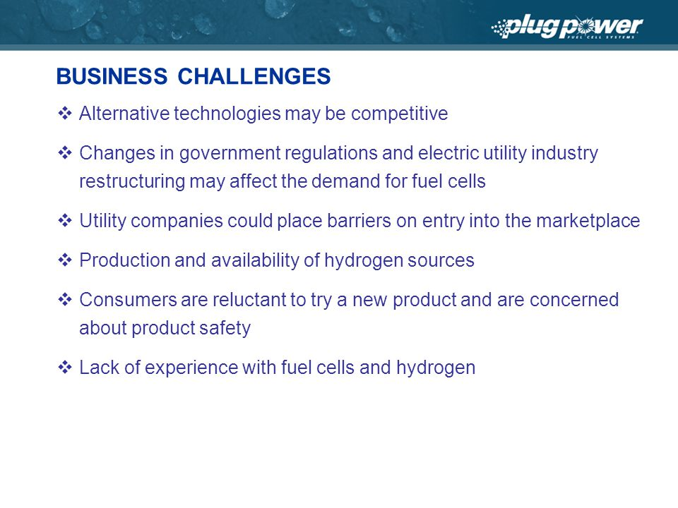 BUSINESS CHALLENGES Alternative technologies may be competitive Changes in government regulations and electric utility industry restructuring may affect the demand for fuel cells Utility companies could place barriers on entry into the marketplace Production and availability of hydrogen sources Consumers are reluctant to try a new product and are concerned about product safety Lack of experience with fuel cells and hydrogen