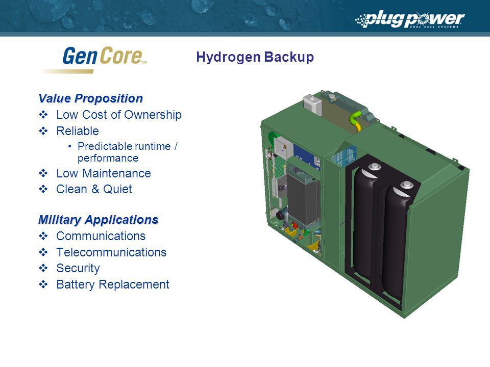 Hydrogen Backup Value Proposition Low Cost of Ownership Reliable Predictable runtime / performance Low Maintenance Clean & Quiet Military Applications Communications Telecommunications Security Battery Replacement