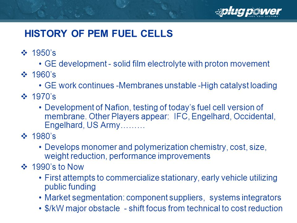 HISTORY OF PEM FUEL CELLS 1950s GE development - solid film electrolyte with proton movement 1960s GE work continues -Membranes unstable -High catalyst loading 1970s Development of Nafion, testing of todays fuel cell version of membrane.