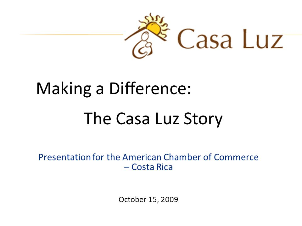 Presentation for the American Chamber of Commerce – Costa Rica October 15, 2009 Making a Difference: The Casa Luz Story