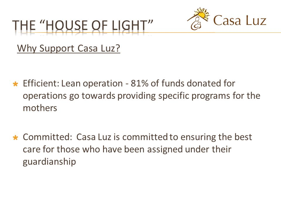 Efficient: Lean operation - 81% of funds donated for operations go towards providing specific programs for the mothers Committed: Casa Luz is committed to ensuring the best care for those who have been assigned under their guardianship Why Support Casa Luz