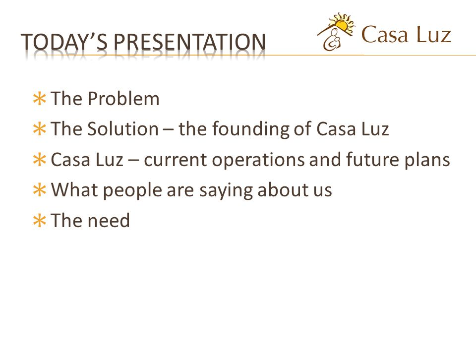 The Problem The Solution – the founding of Casa Luz Casa Luz – current operations and future plans What people are saying about us The need