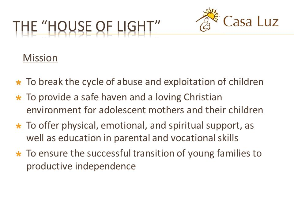 Mission To break the cycle of abuse and exploitation of children To provide a safe haven and a loving Christian environment for adolescent mothers and their children To offer physical, emotional, and spiritual support, as well as education in parental and vocational skills To ensure the successful transition of young families to productive independence