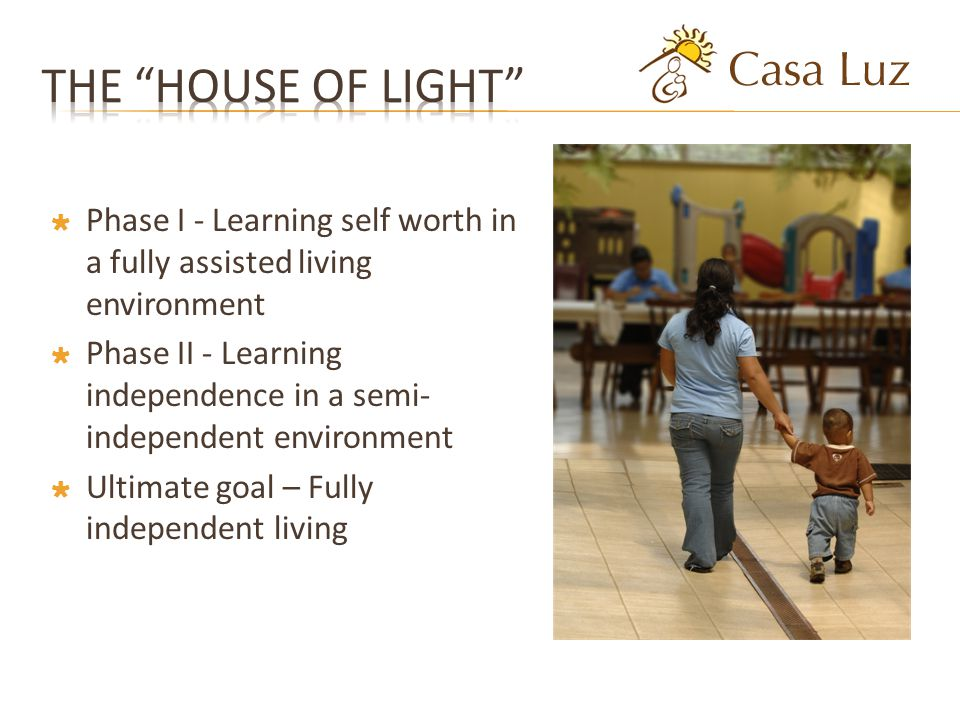 Phase I - Learning self worth in a fully assisted living environment Phase II - Learning independence in a semi- independent environment Ultimate goal – Fully independent living