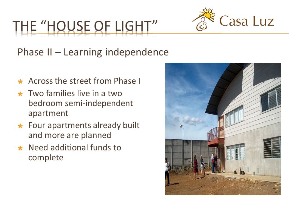 Across the street from Phase I Two families live in a two bedroom semi-independent apartment Four apartments already built and more are planned Need additional funds to complete Phase II – Learning independence