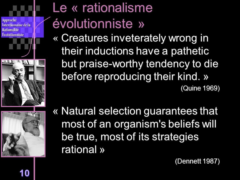 10 Le « rationalisme évolutionniste » « Creatures inveterately wrong in their inductions have a pathetic but praise-worthy tendency to die before reproducing their kind.