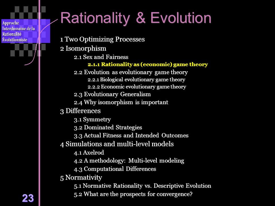 23 Rationality & Evolution 1 Two Optimizing Processes 2 Isomorphism 2.1 Sex and Fairness 2.1.1 Rationality as (economic) game theory 2.2 Evolution as evolutionary game theory 2.2.1 Biological evolutionary game theory 2.2.2 Economic evolutionary game theory 2.3 Evolutionary Generalism 2.4 Why isomorphism is important 3 Differences 3.1 Symmetry 3.2 Dominated Strategies 3.3 Actual Fitness and Intended Outcomes 4 Simulations and multi-level models 4.1 Axelrod 4.2 A methodology: Multi-level modeling 4.3 Computational Differences 5 Normativity 5.1 Normative Rationality vs.