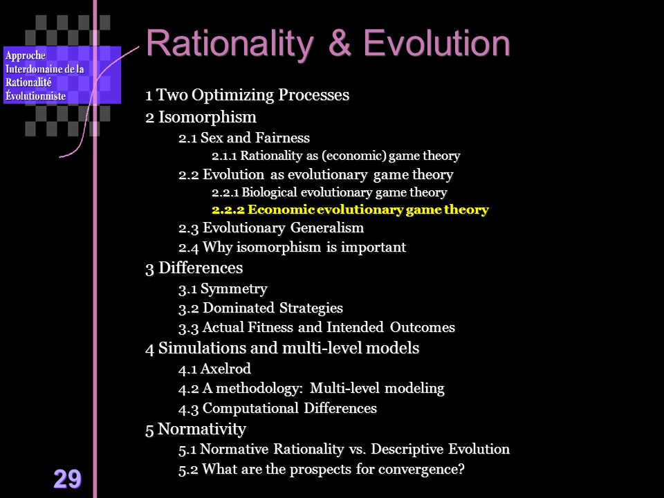 29 Rationality & Evolution 1 Two Optimizing Processes 2 Isomorphism 2.1 Sex and Fairness 2.1.1 Rationality as (economic) game theory 2.2 Evolution as evolutionary game theory 2.2.1 Biological evolutionary game theory 2.2.2 Economic evolutionary game theory 2.3 Evolutionary Generalism 2.4 Why isomorphism is important 3 Differences 3.1 Symmetry 3.2 Dominated Strategies 3.3 Actual Fitness and Intended Outcomes 4 Simulations and multi-level models 4.1 Axelrod 4.2 A methodology: Multi-level modeling 4.3 Computational Differences 5 Normativity 5.1 Normative Rationality vs.