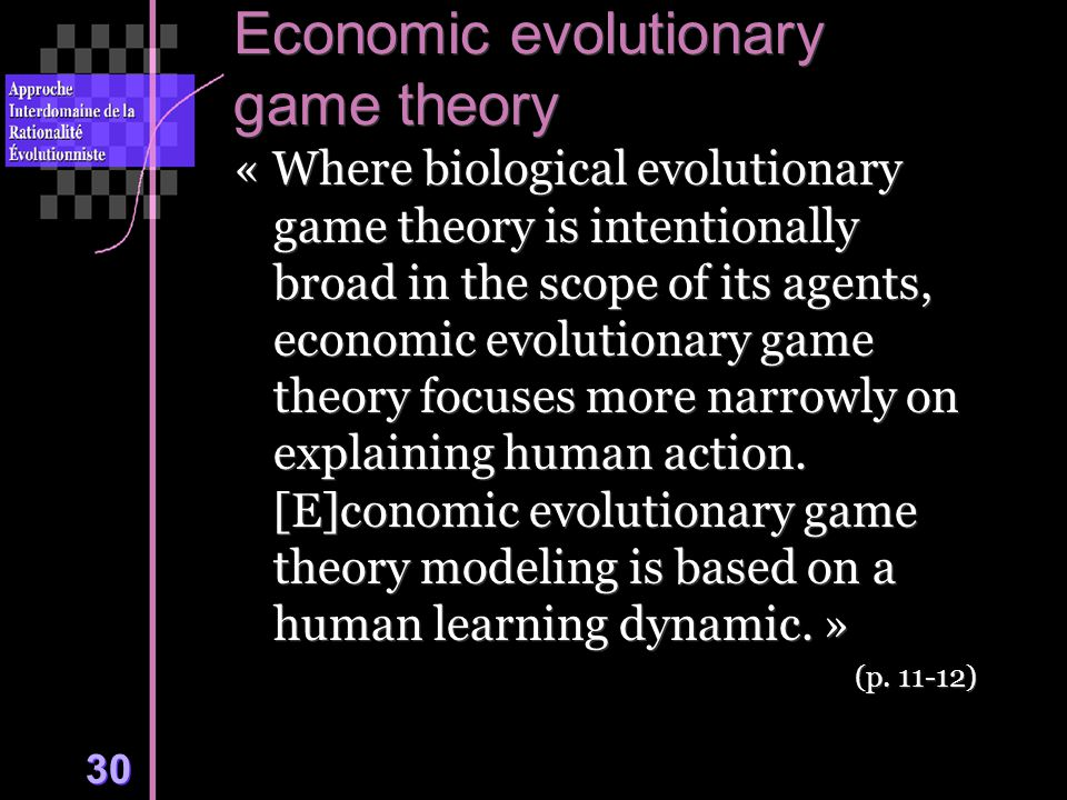 30 Economic evolutionary game theory « Where biological evolutionary game theory is intentionally broad in the scope of its agents, economic evolutionary game theory focuses more narrowly on explaining human action.