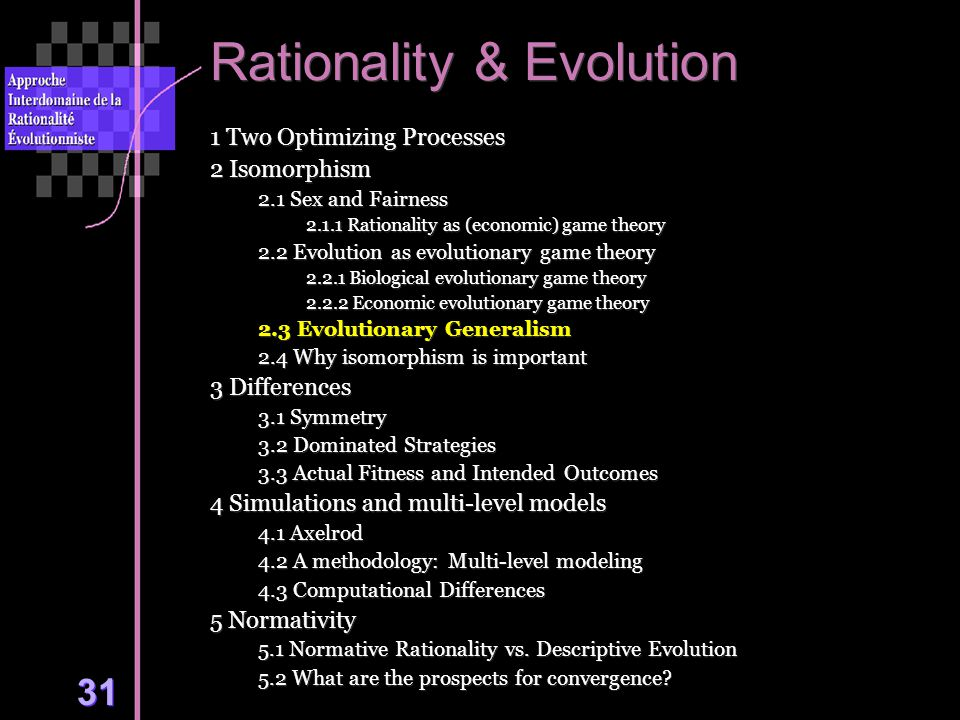 31 Rationality & Evolution 1 Two Optimizing Processes 2 Isomorphism 2.1 Sex and Fairness 2.1.1 Rationality as (economic) game theory 2.2 Evolution as evolutionary game theory 2.2.1 Biological evolutionary game theory 2.2.2 Economic evolutionary game theory 2.3 Evolutionary Generalism 2.4 Why isomorphism is important 3 Differences 3.1 Symmetry 3.2 Dominated Strategies 3.3 Actual Fitness and Intended Outcomes 4 Simulations and multi-level models 4.1 Axelrod 4.2 A methodology: Multi-level modeling 4.3 Computational Differences 5 Normativity 5.1 Normative Rationality vs.