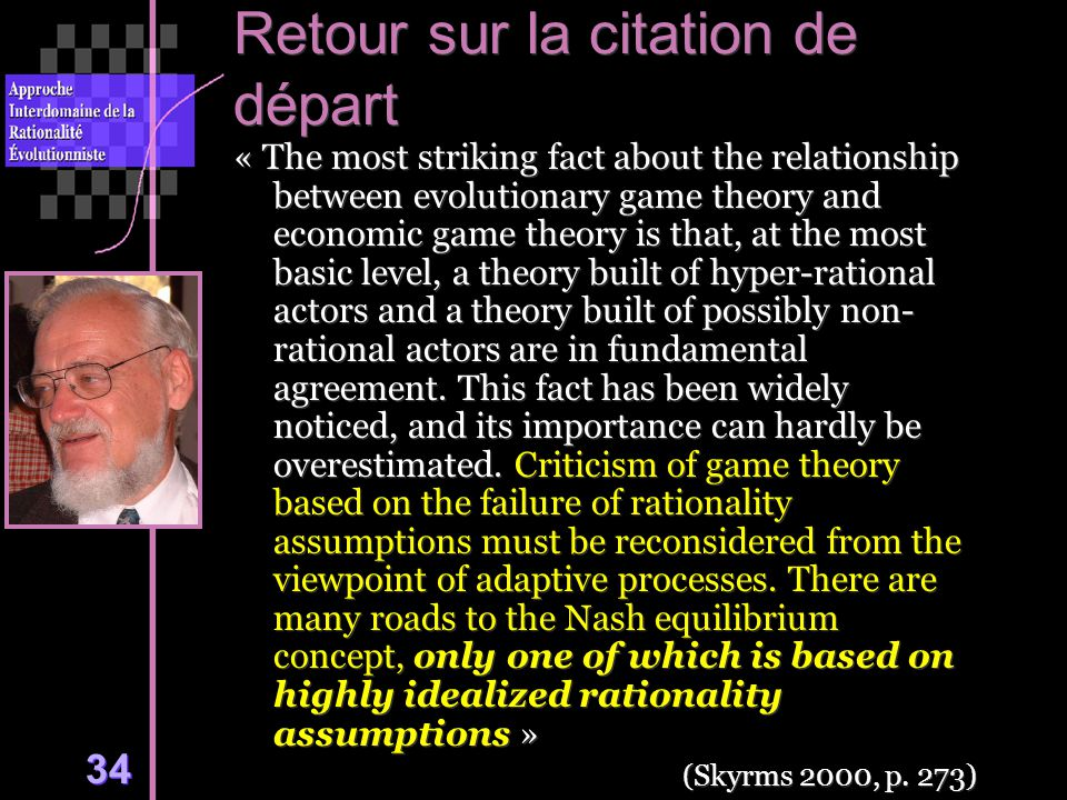 34 Retour sur la citation de départ « The most striking fact about the relationship between evolutionary game theory and economic game theory is that, at the most basic level, a theory built of hyper-rational actors and a theory built of possibly non- rational actors are in fundamental agreement.