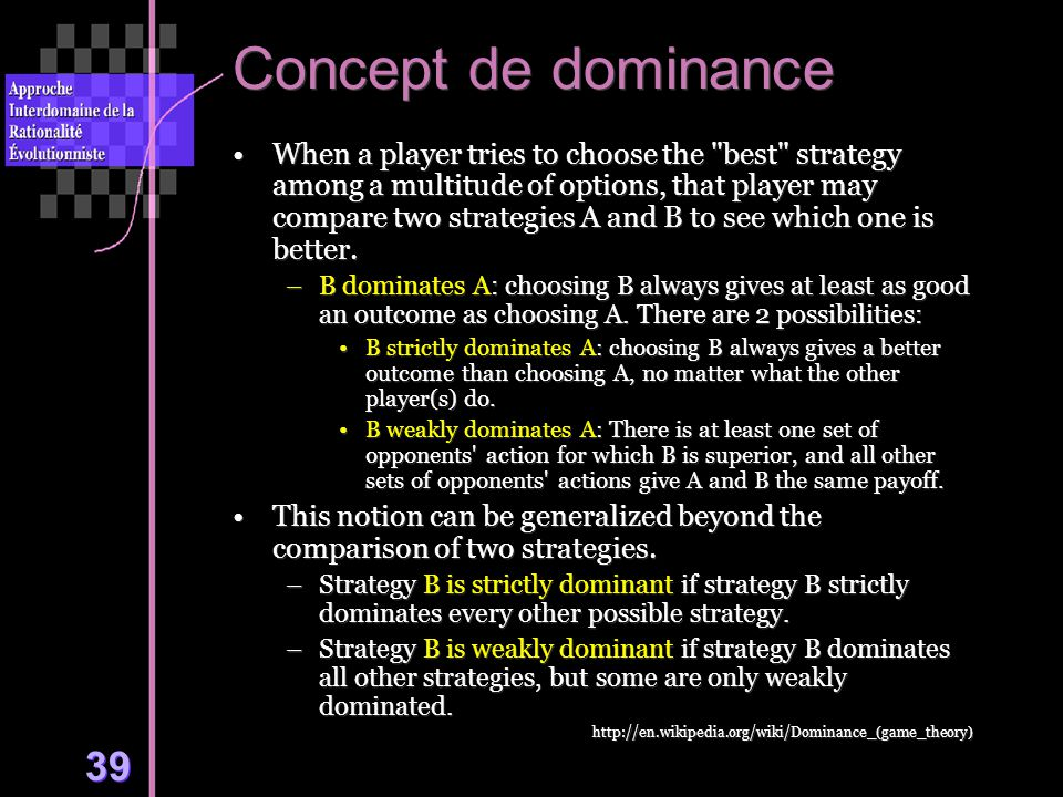 39 Concept de dominance When a player tries to choose the best strategy among a multitude of options, that player may compare two strategies A and B to see which one is better.