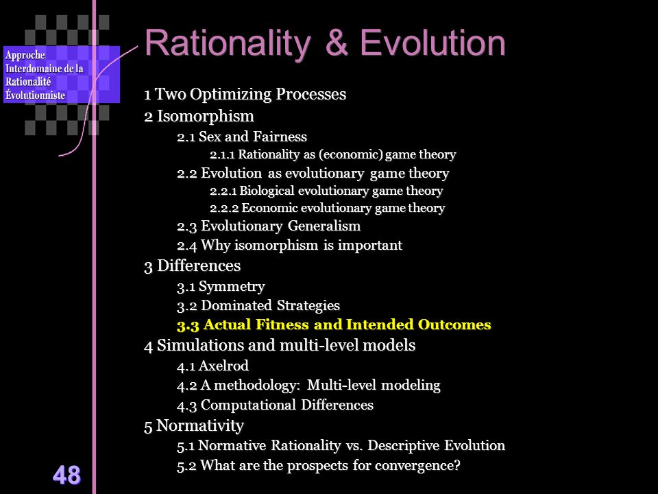 48 Rationality & Evolution 1 Two Optimizing Processes 2 Isomorphism 2.1 Sex and Fairness 2.1.1 Rationality as (economic) game theory 2.2 Evolution as evolutionary game theory 2.2.1 Biological evolutionary game theory 2.2.2 Economic evolutionary game theory 2.3 Evolutionary Generalism 2.4 Why isomorphism is important 3 Differences 3.1 Symmetry 3.2 Dominated Strategies 3.3 Actual Fitness and Intended Outcomes 4 Simulations and multi-level models 4.1 Axelrod 4.2 A methodology: Multi-level modeling 4.3 Computational Differences 5 Normativity 5.1 Normative Rationality vs.