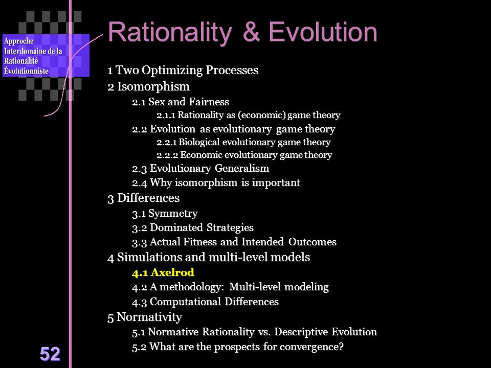 52 Rationality & Evolution 1 Two Optimizing Processes 2 Isomorphism 2.1 Sex and Fairness 2.1.1 Rationality as (economic) game theory 2.2 Evolution as evolutionary game theory 2.2.1 Biological evolutionary game theory 2.2.2 Economic evolutionary game theory 2.3 Evolutionary Generalism 2.4 Why isomorphism is important 3 Differences 3.1 Symmetry 3.2 Dominated Strategies 3.3 Actual Fitness and Intended Outcomes 4 Simulations and multi-level models 4.1 Axelrod 4.2 A methodology: Multi-level modeling 4.3 Computational Differences 5 Normativity 5.1 Normative Rationality vs.