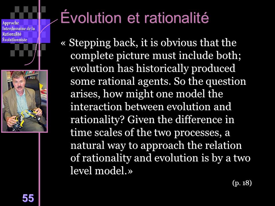 55 Évolution et rationalité « Stepping back, it is obvious that the complete picture must include both; evolution has historically produced some rational agents.