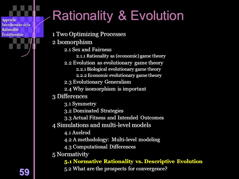 59 Rationality & Evolution 1 Two Optimizing Processes 2 Isomorphism 2.1 Sex and Fairness 2.1.1 Rationality as (economic) game theory 2.2 Evolution as evolutionary game theory 2.2.1 Biological evolutionary game theory 2.2.2 Economic evolutionary game theory 2.3 Evolutionary Generalism 2.4 Why isomorphism is important 3 Differences 3.1 Symmetry 3.2 Dominated Strategies 3.3 Actual Fitness and Intended Outcomes 4 Simulations and multi-level models 4.1 Axelrod 4.2 A methodology: Multi-level modeling 4.3 Computational Differences 5 Normativity 5.1 Normative Rationality vs.