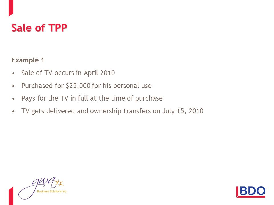 Sale of TPP Example 1 Sale of TV occurs in April 2010 Purchased for $25,000 for his personal use Pays for the TV in full at the time of purchase TV gets delivered and ownership transfers on July 15, 2010