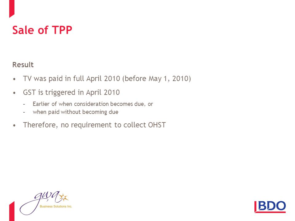 Sale of TPP Result TV was paid in full April 2010 (before May 1, 2010) GST is triggered in April 2010 -Earlier of when consideration becomes due, or -when paid without becoming due Therefore, no requirement to collect OHST