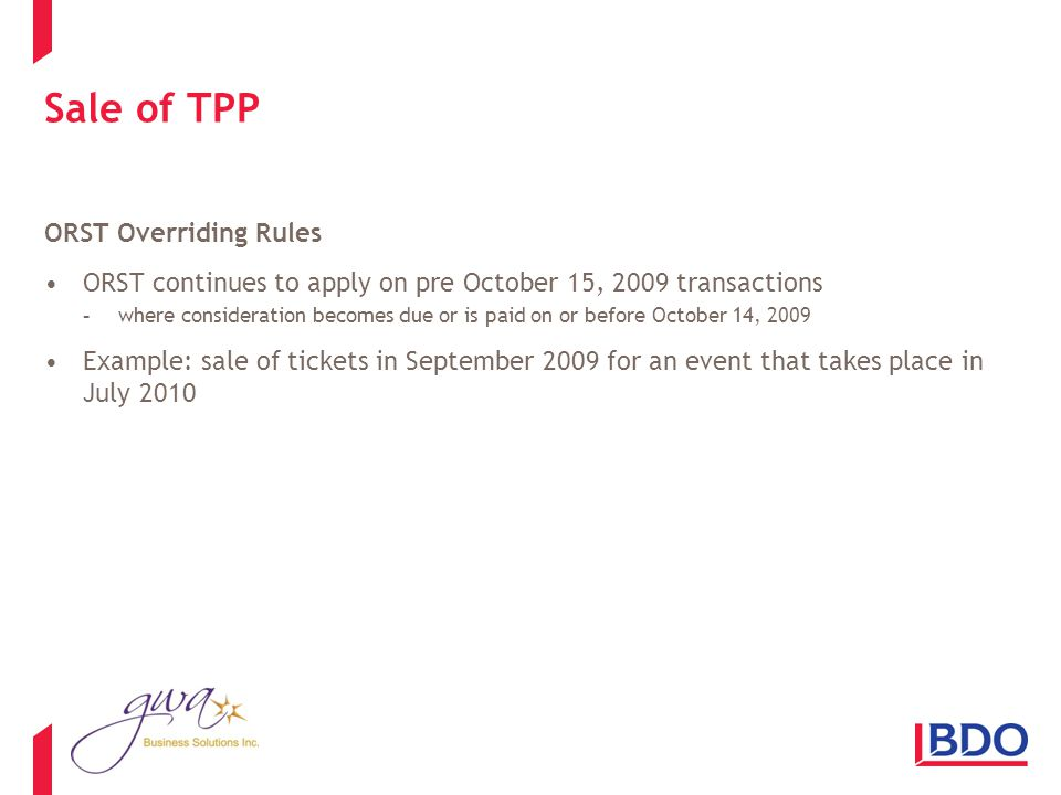 Sale of TPP ORST Overriding Rules ORST continues to apply on pre October 15, 2009 transactions -where consideration becomes due or is paid on or before October 14, 2009 Example: sale of tickets in September 2009 for an event that takes place in July 2010