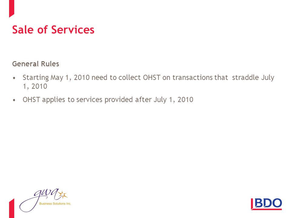 Sale of Services General Rules Starting May 1, 2010 need to collect OHST on transactions that straddle July 1, 2010 OHST applies to services provided after July 1, 2010