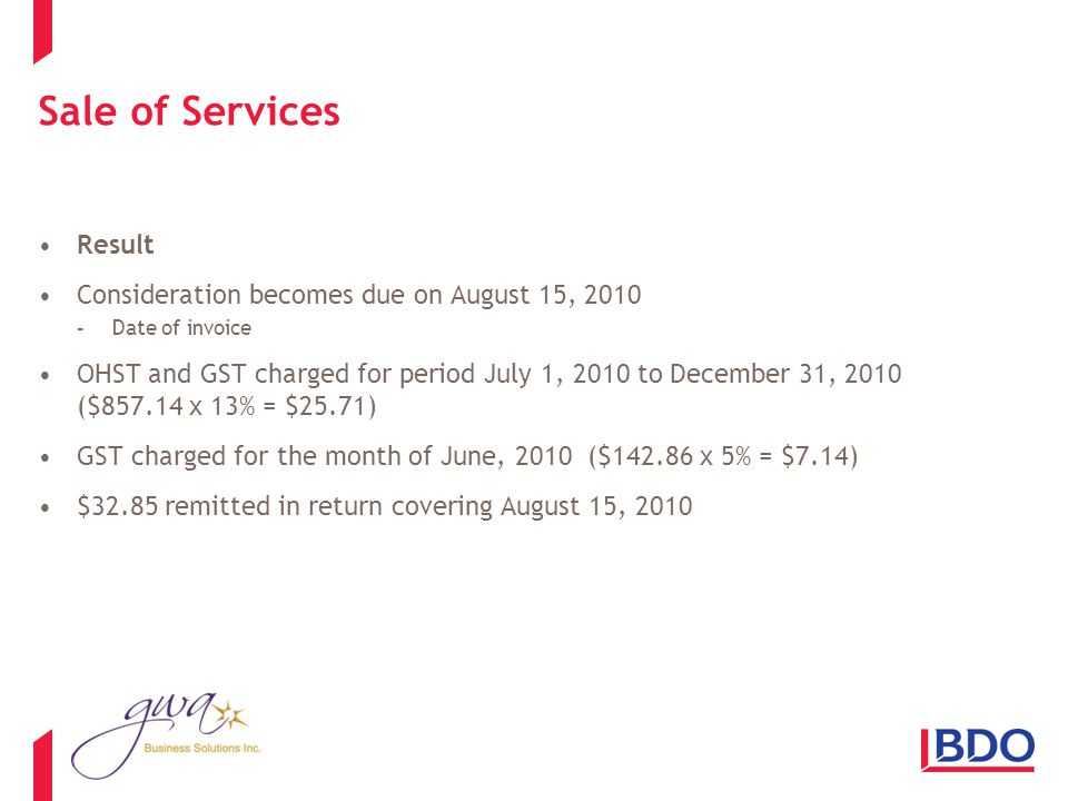 Sale of Services Result Consideration becomes due on August 15, 2010 -Date of invoice OHST and GST charged for period July 1, 2010 to December 31, 2010 ($857.14 x 13% = $25.71) GST charged for the month of June, 2010 ($142.86 x 5% = $7.14) $32.85 remitted in return covering August 15, 2010