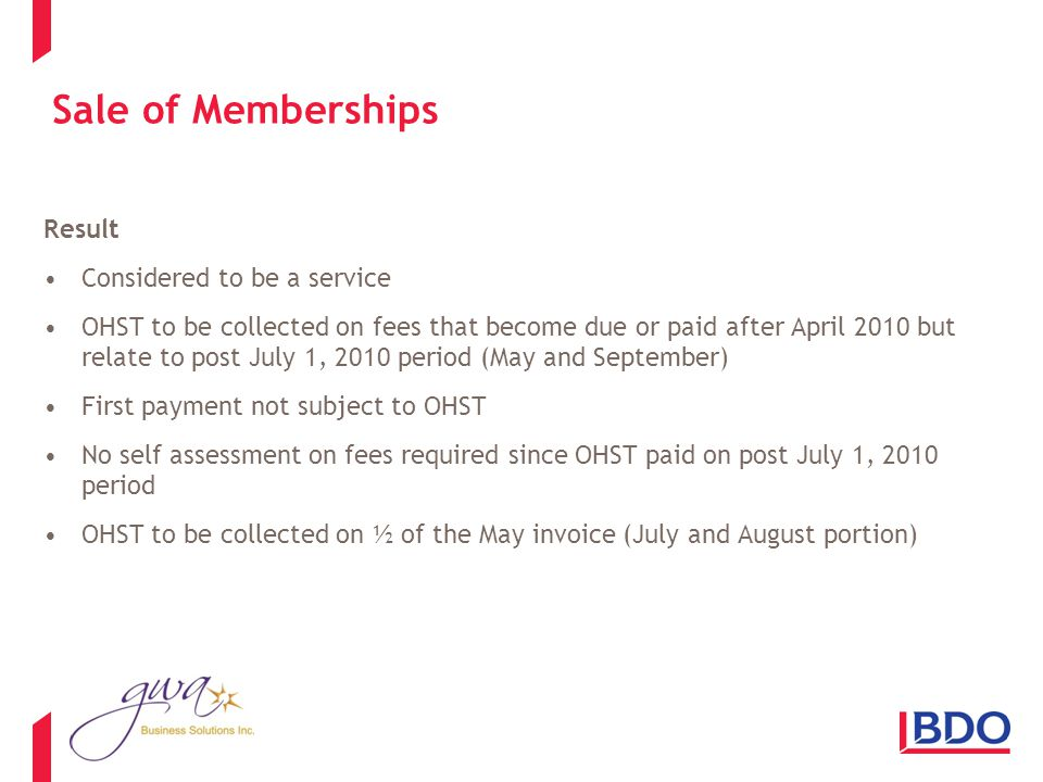 Sale of Memberships Result Considered to be a service OHST to be collected on fees that become due or paid after April 2010 but relate to post July 1, 2010 period (May and September) First payment not subject to OHST No self assessment on fees required since OHST paid on post July 1, 2010 period OHST to be collected on ½ of the May invoice (July and August portion)