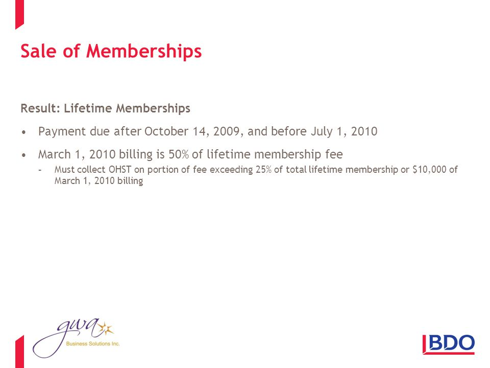 Sale of Memberships Result: Lifetime Memberships Payment due after October 14, 2009, and before July 1, 2010 March 1, 2010 billing is 50% of lifetime membership fee -Must collect OHST on portion of fee exceeding 25% of total lifetime membership or $10,000 of March 1, 2010 billing